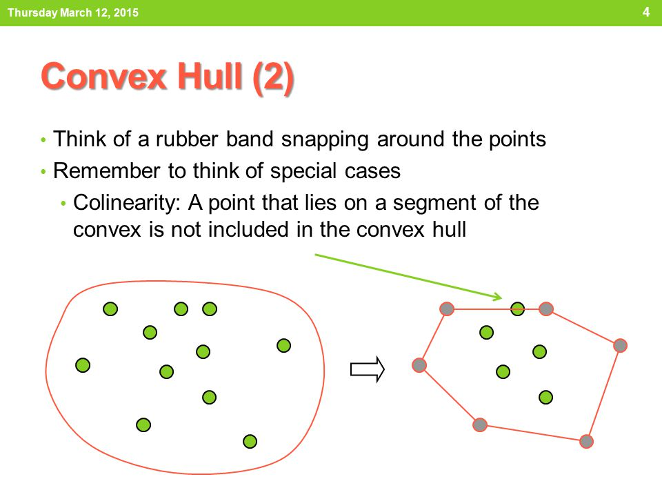 Convex Hull (2) Think of a rubber band snapping around the points Remember to think of special cases Colinearity: A point that lies on a segment of th