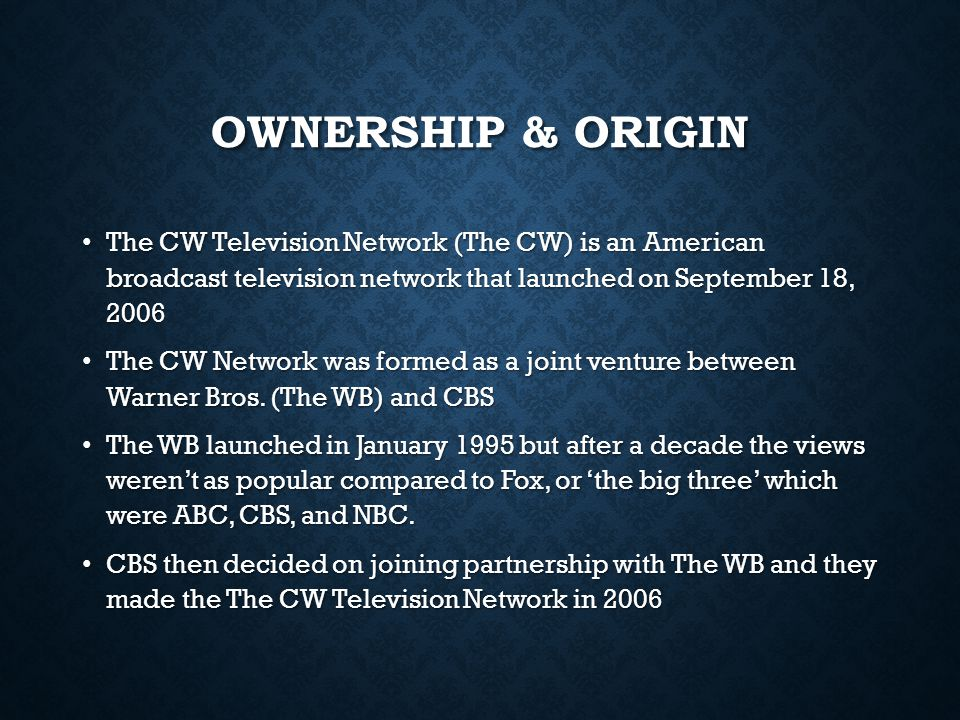 OWNERSHIP & ORIGIN The CW Television Network (The CW) is an American broadcast television network that launched on September 18, 2006 The CW Televisio
