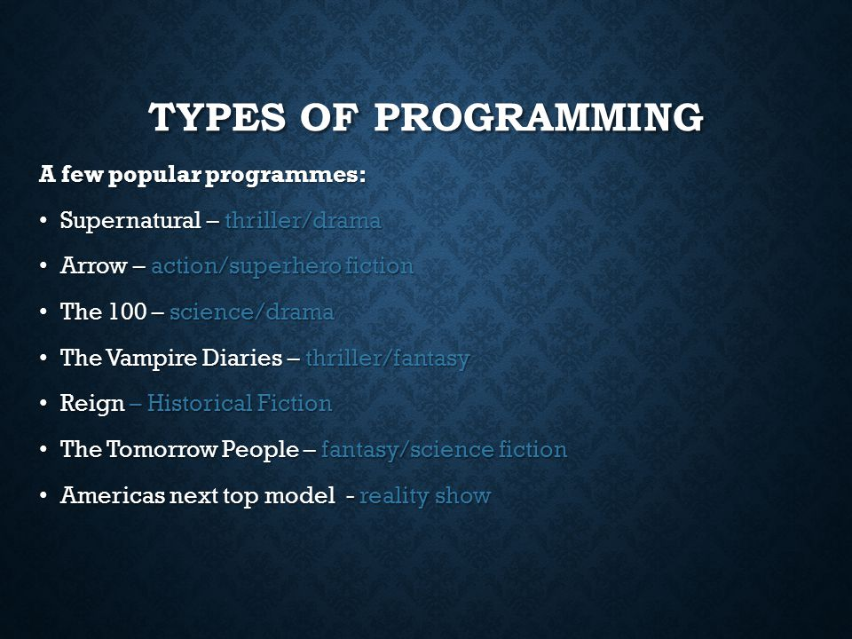TYPES OF PROGRAMMING A few popular programmes: Supernatural – thriller/drama Supernatural – thriller/drama Arrow – action/superhero fiction Arrow – action/superhero fiction The 100 – science/drama The 100 – science/drama The Vampire Diaries – thriller/fantasy The Vampire Diaries – thriller/fantasy Reign – Historical Fiction Reign – Historical Fiction The Tomorrow People – fantasy/science fiction The Tomorrow People – fantasy/science fiction Americas next top model - reality show Americas next top model - reality show