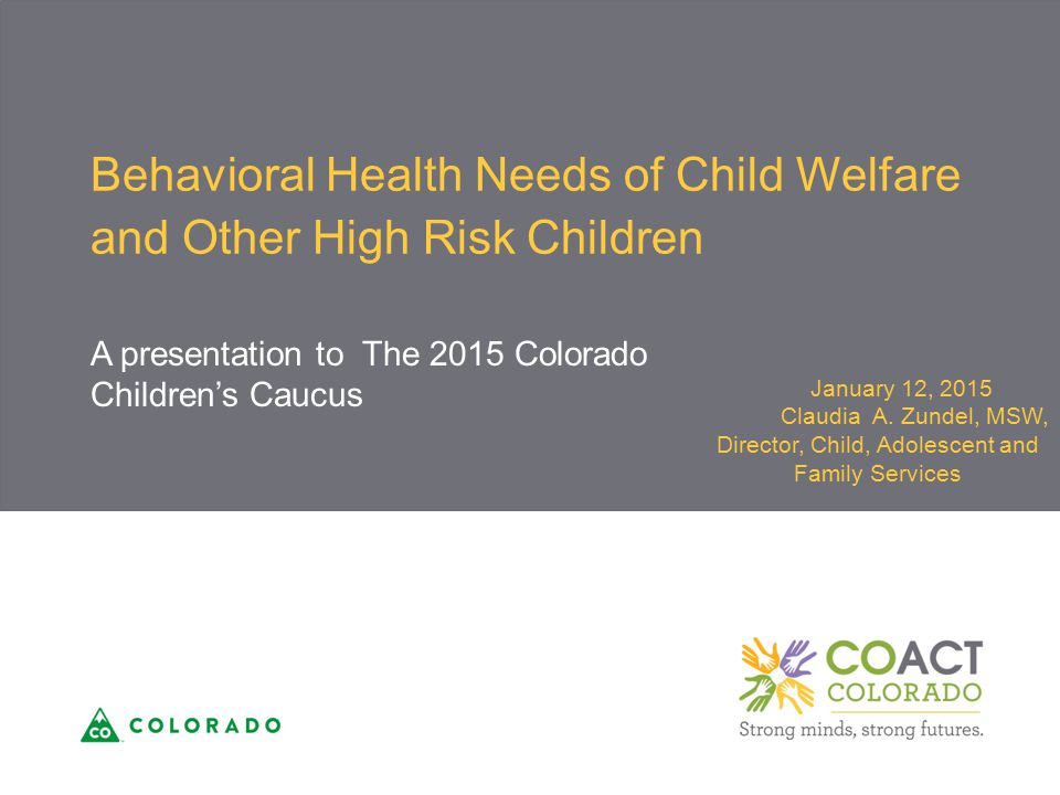 Behavioral Health Needs of Child Welfare and Other High Risk Children A presentation to The 2015 Colorado Children's Caucus January 12, 2015 Claudia A.