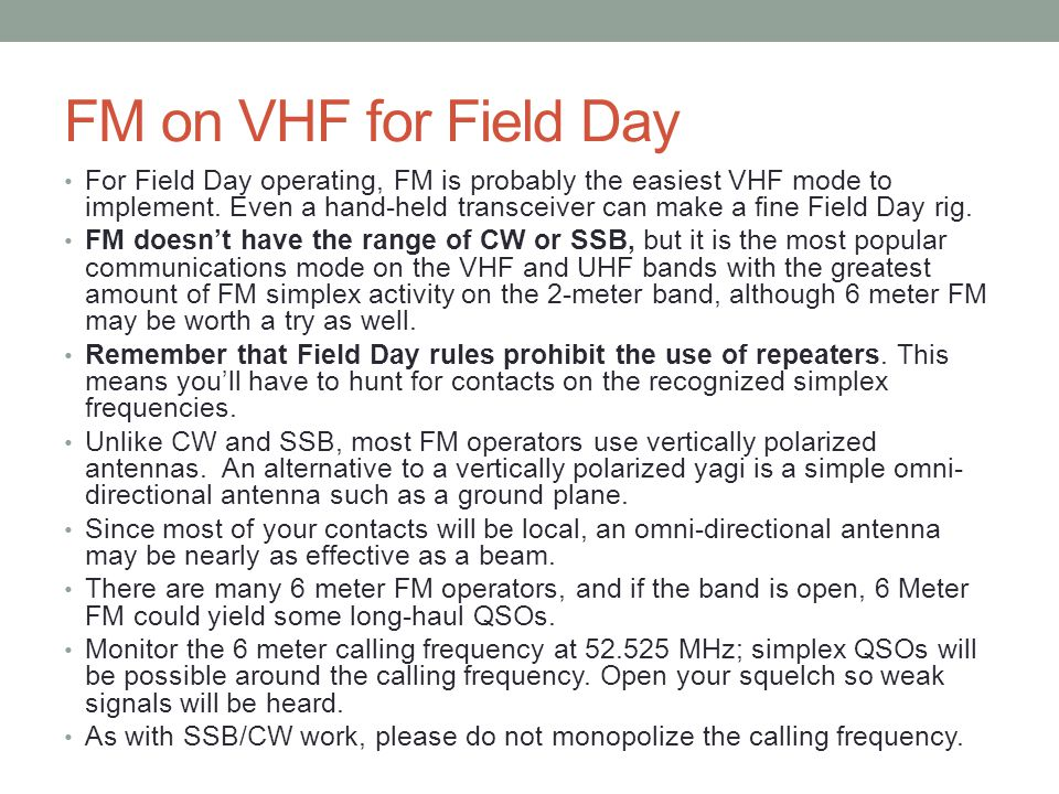 FM on VHF for Field Day For Field Day operating, FM is probably the easiest VHF mode to implement. Even a hand-held transceiver can make a fine Field