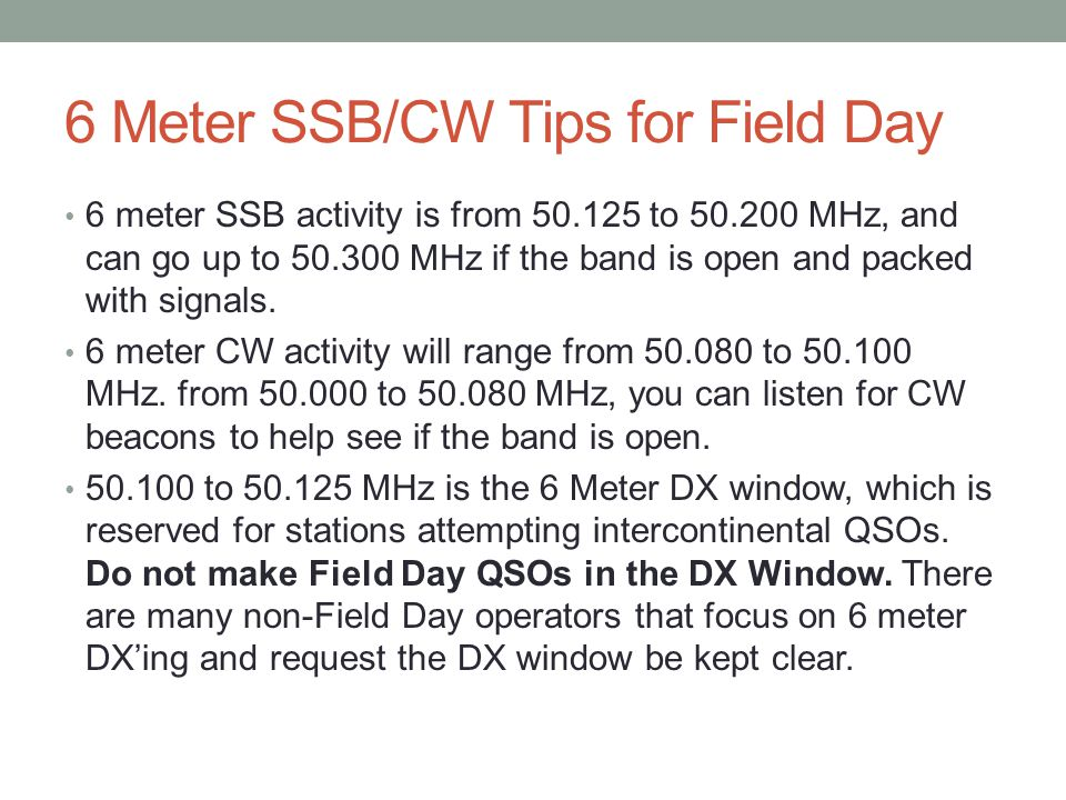 6 Meter SSB/CW Tips for Field Day 6 meter SSB activity is from 50.125 to 50.200 MHz, and can go up to 50.300 MHz if the band is open and packed with s