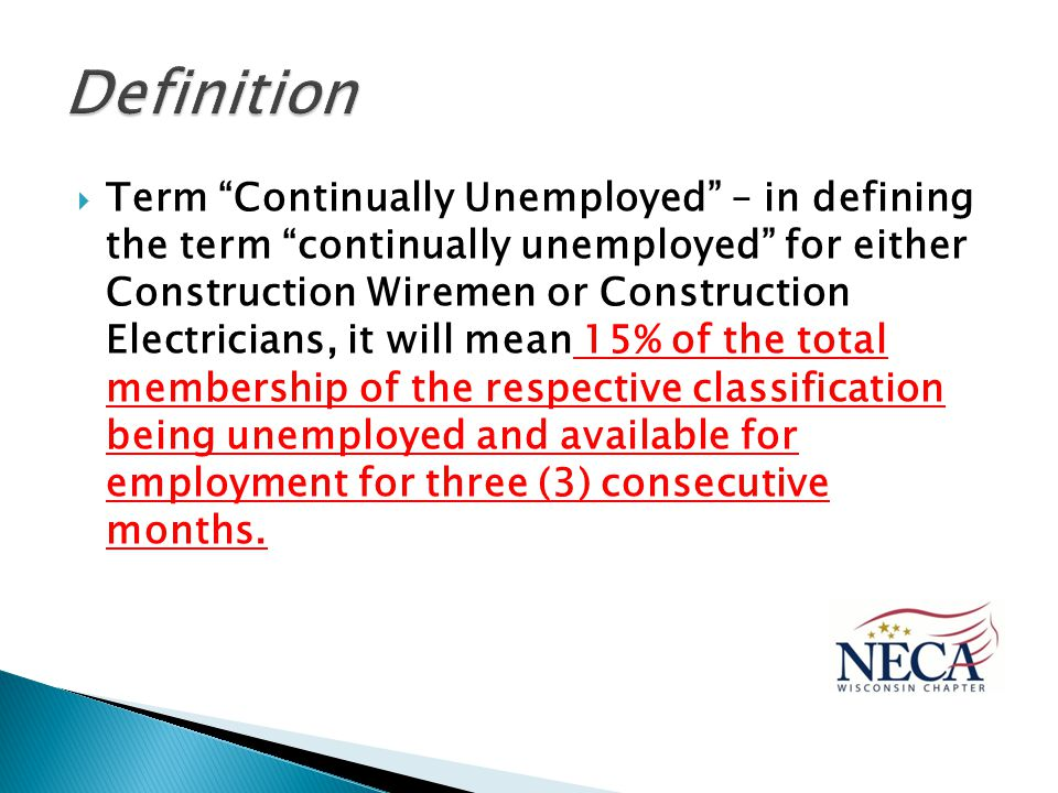  Term Continually Unemployed – in defining the term continually unemployed for either Construction Wiremen or Construction Electricians, it will mean 15% of the total membership of the respective classification being unemployed and available for employment for three (3) consecutive months.