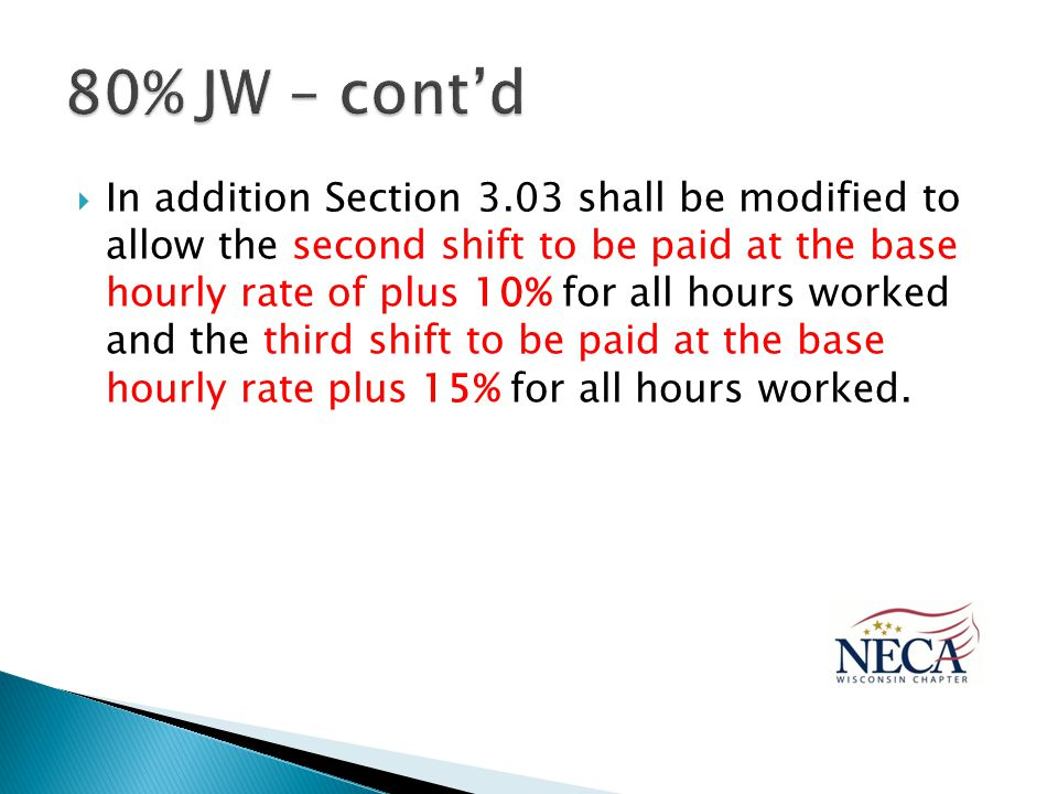  In addition Section 3.03 shall be modified to allow the second shift to be paid at the base hourly rate of plus 10% for all hours worked and the third shift to be paid at the base hourly rate plus 15% for all hours worked.