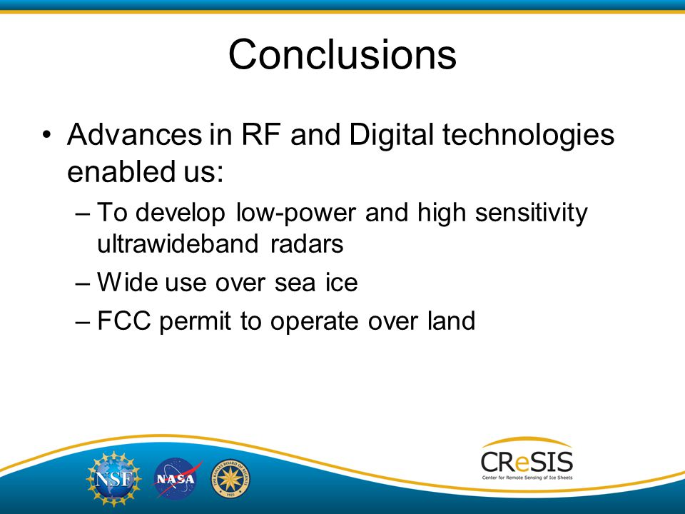 Advances in RF and Digital technologies enabled us: –To develop low-power and high sensitivity ultrawideband radars –Wide use over sea ice –FCC permit to operate over land Conclusions