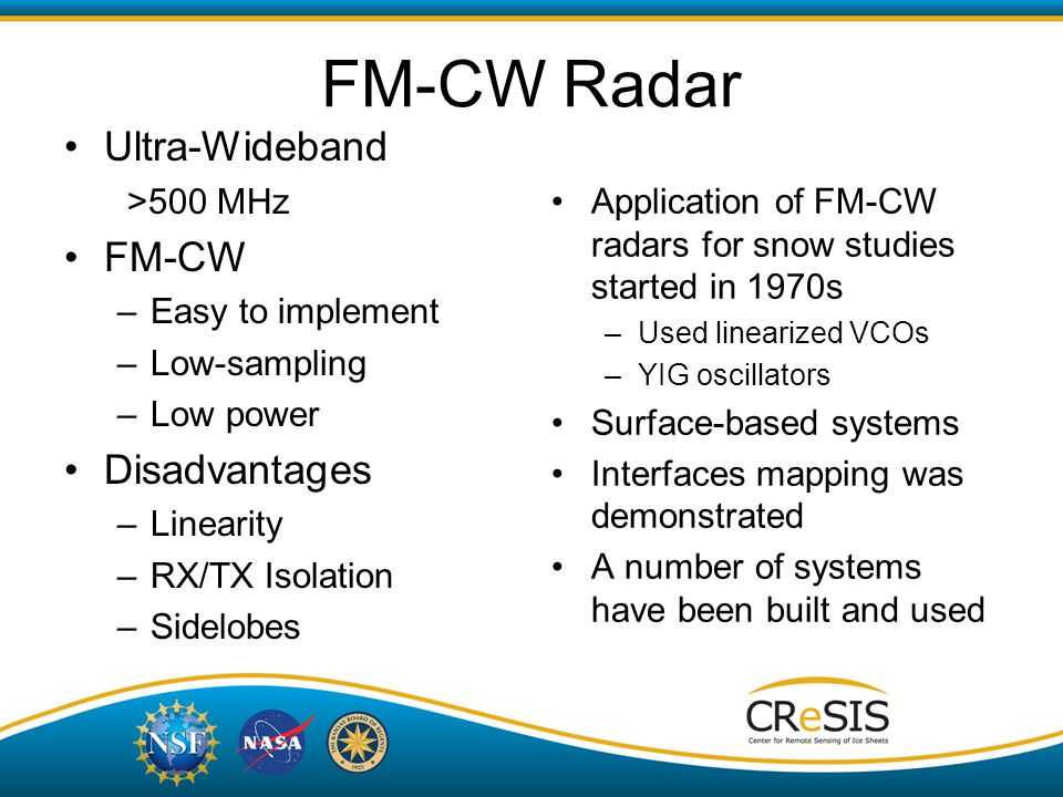 Ultra-Wideband >500 MHz FM-CW –Easy to implement –Low-sampling –Low power Disadvantages –Linearity –RX/TX Isolation –Sidelobes Application of FM-CW radars for snow studies started in 1970s –Used linearized VCOs –YIG oscillators Surface-based systems Interfaces mapping was demonstrated A number of systems have been built and used FM-CW Radar