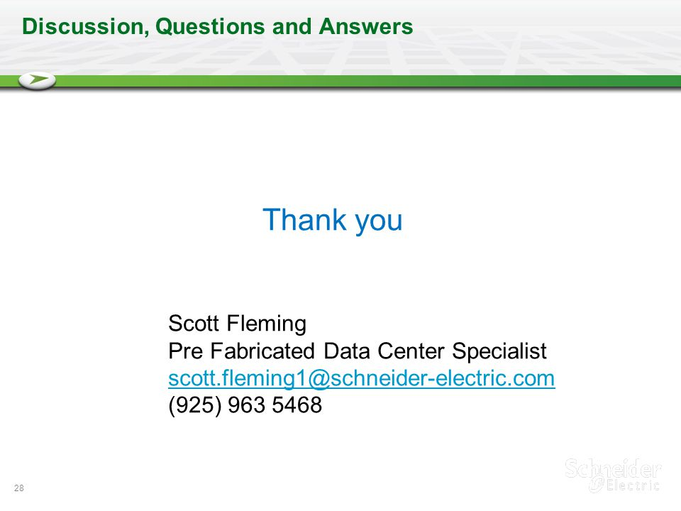 28 Discussion, Questions and Answers Scott Fleming Pre Fabricated Data Center Specialist scott.fleming1@schneider-electric.com (925) 963 5468 Thank yo