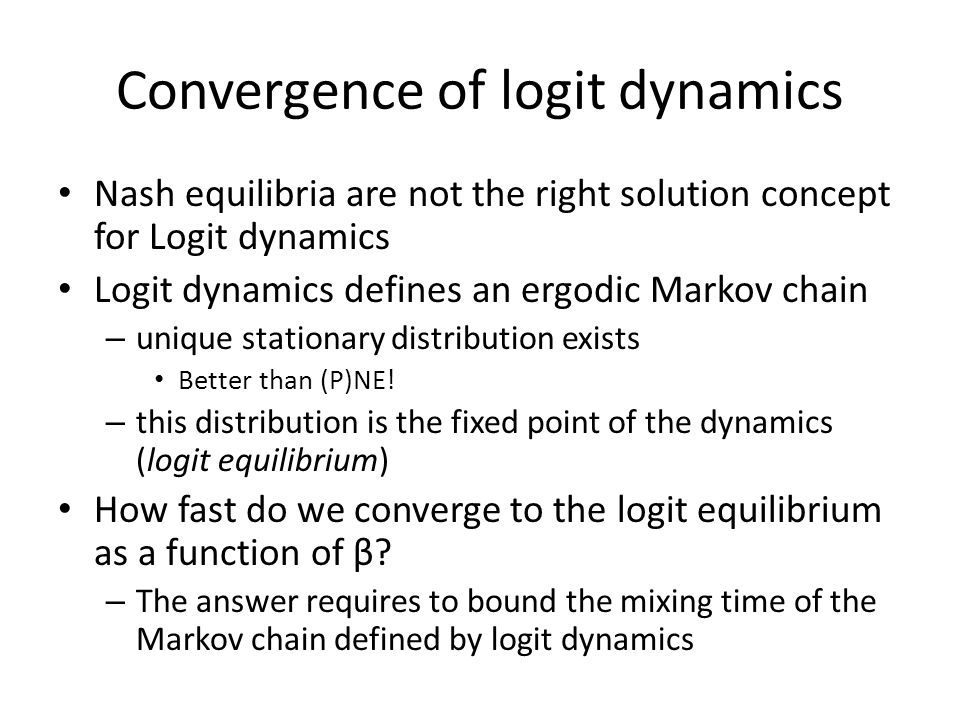 Convergence of logit dynamics Nash equilibria are not the right solution concept for Logit dynamics Logit dynamics defines an ergodic Markov chain – unique stationary distribution exists Better than (P)NE.