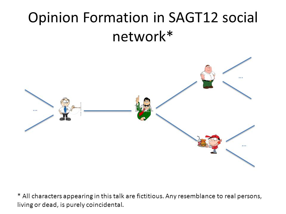 Opinion Formation in SAGT12 social network* * All characters appearing in this talk are fictitious. Any resemblance to real persons, living or dead, i