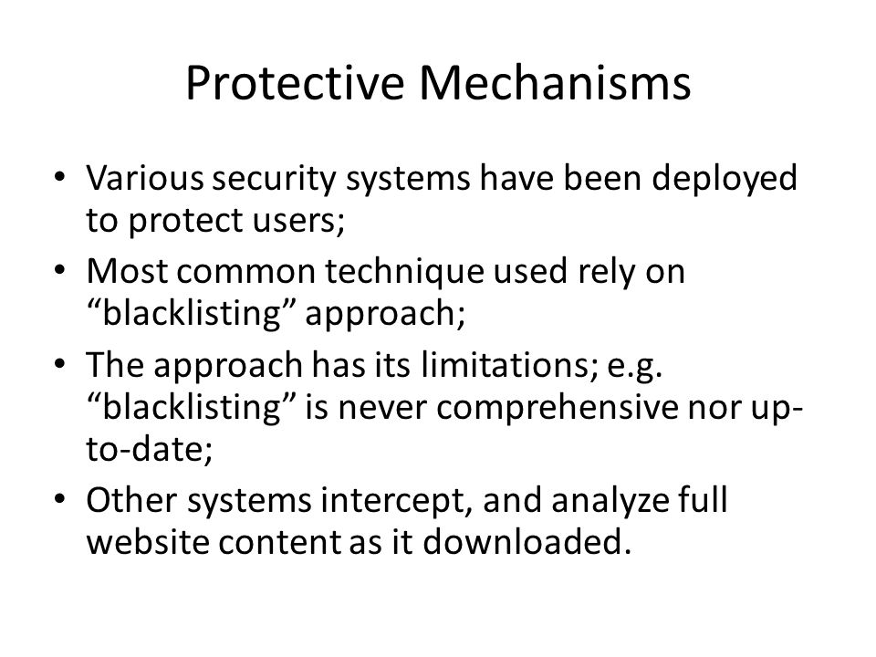 Protective Mechanisms Various security systems have been deployed to protect users; Most common technique used rely on blacklisting approach; The approach has its limitations; e.g.