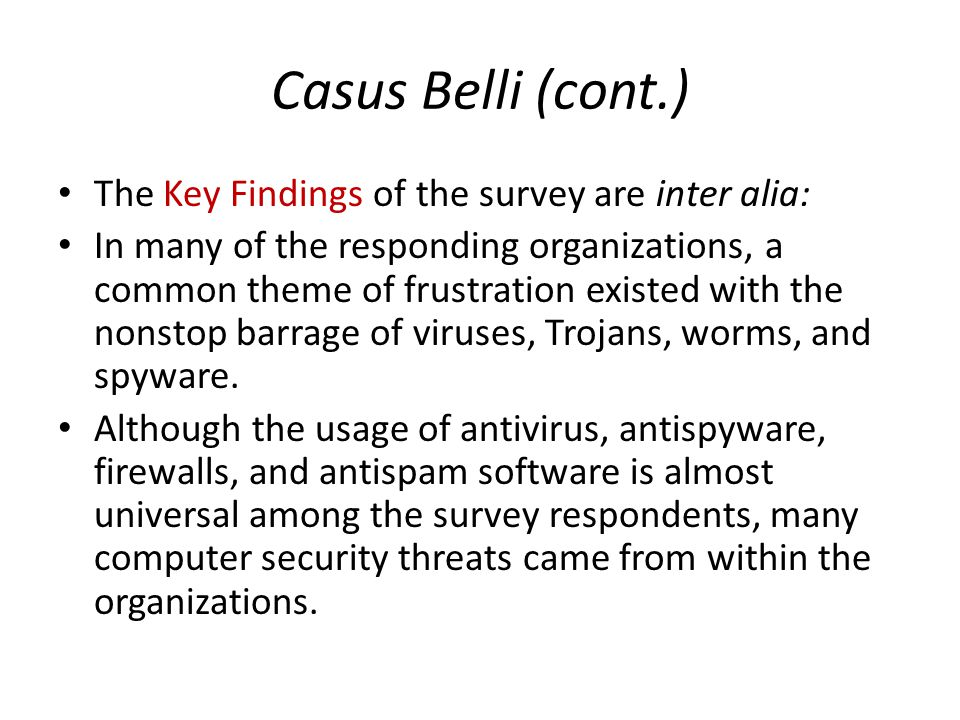Casus Belli (cont.) The Key Findings of the survey are inter alia: In many of the responding organizations, a common theme of frustration existed with the nonstop barrage of viruses, Trojans, worms, and spyware.