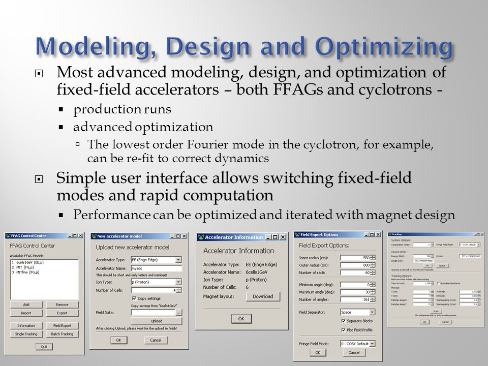  Most advanced modeling, design, and optimization of fixed-field accelerators – both FFAGs and cyclotrons -  production runs  advanced optimization  The lowest order Fourier mode in the cyclotron, for example, can be re-fit to correct dynamics  Simple user interface allows switching fixed-field modes and rapid computation  Performance can be optimized and iterated with magnet design