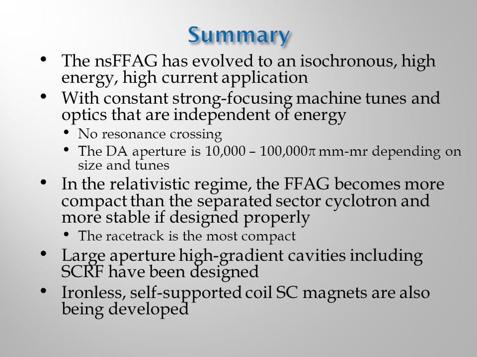 The nsFFAG has evolved to an isochronous, high energy, high current application With constant strong-focusing machine tunes and optics that are independent of energy No resonance crossing The DA aperture is 10,000 – 100,000  mm-mr depending on size and tunes In the relativistic regime, the FFAG becomes more compact than the separated sector cyclotron and more stable if designed properly The racetrack is the most compact Large aperture high-gradient cavities including SCRF have been designed Ironless, self-supported coil SC magnets are also being developed
