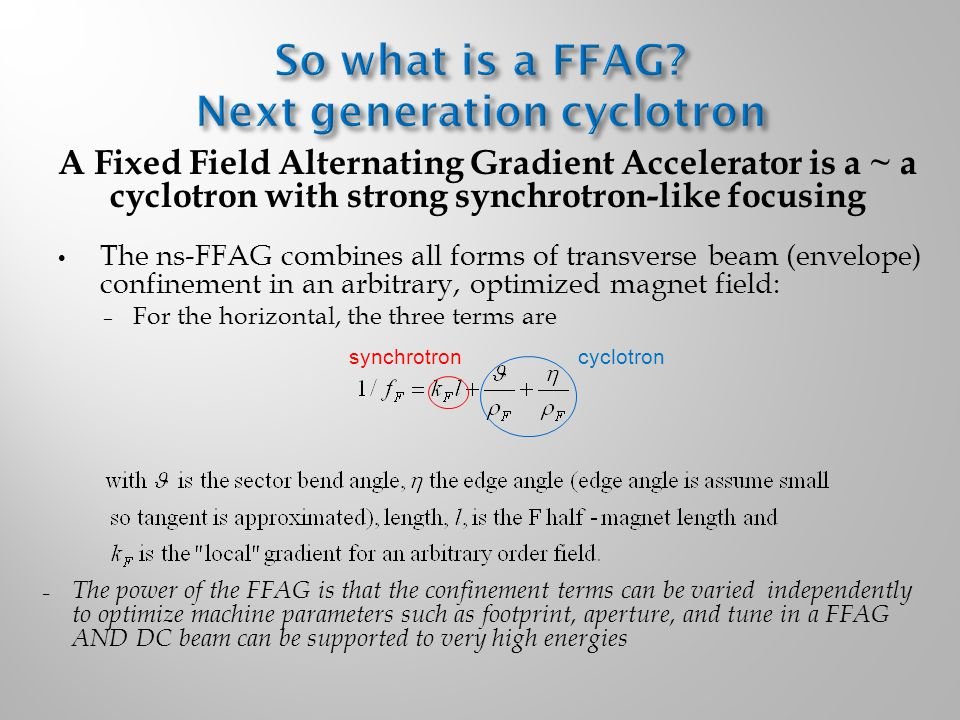 A Fixed Field Alternating Gradient Accelerator is a ~ a cyclotron with strong synchrotron-like focusing The ns-FFAG combines all forms of transverse beam (envelope) confinement in an arbitrary, optimized magnet field: – For the horizontal, the three terms are – The power of the FFAG is that the confinement terms can be varied independently to optimize machine parameters such as footprint, aperture, and tune in a FFAG AND DC beam can be supported to very high energies synchrotroncyclotron