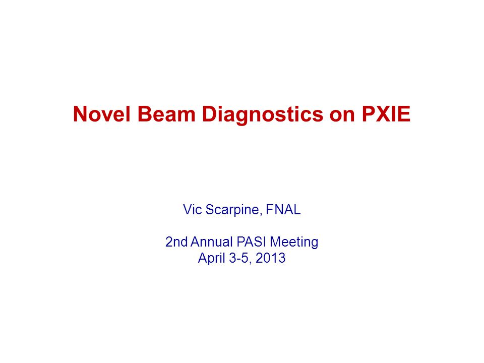 Novel Beam Diagnostics on PXIE Vic Scarpine, FNAL 2nd Annual PASI Meeting April 3-5, 2013