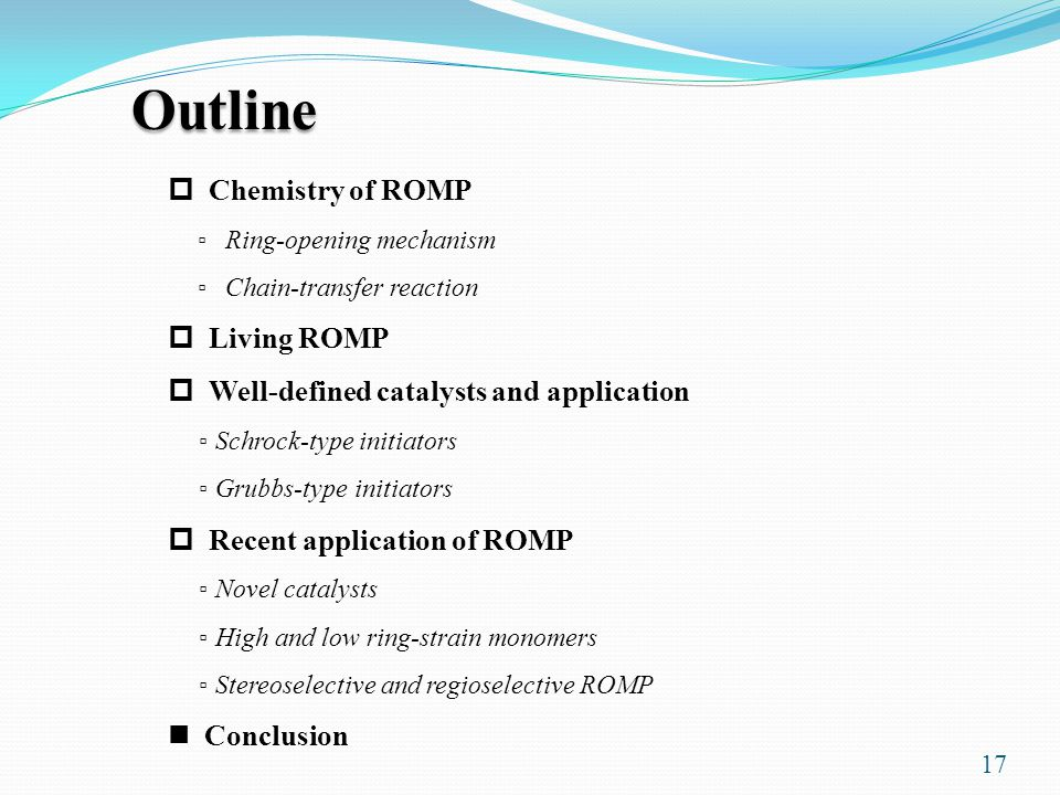 17 Outline  Chemistry of ROMP ▫ Ring-opening mechanism ▫ Chain-transfer reaction  Living ROMP  Well-defined catalysts and application ▫ Schrock-type initiators ▫ Grubbs-type initiators  Recent application of ROMP ▫ Novel catalysts ▫ High and low ring-strain monomers ▫ Stereoselective and regioselective ROMP Conclusion