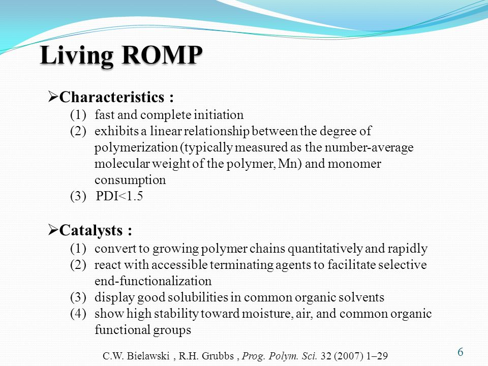 6 Living ROMP  Characteristics : (1)fast and complete initiation (2)exhibits a linear relationship between the degree of polymerization (typically measured as the number-average molecular weight of the polymer, Mn) and monomer consumption (3) PDI<1.5  Catalysts : (1)convert to growing polymer chains quantitatively and rapidly (2)react with accessible terminating agents to facilitate selective end-functionalization (3)display good solubilities in common organic solvents (4)show high stability toward moisture, air, and common organic functional groups C.W.