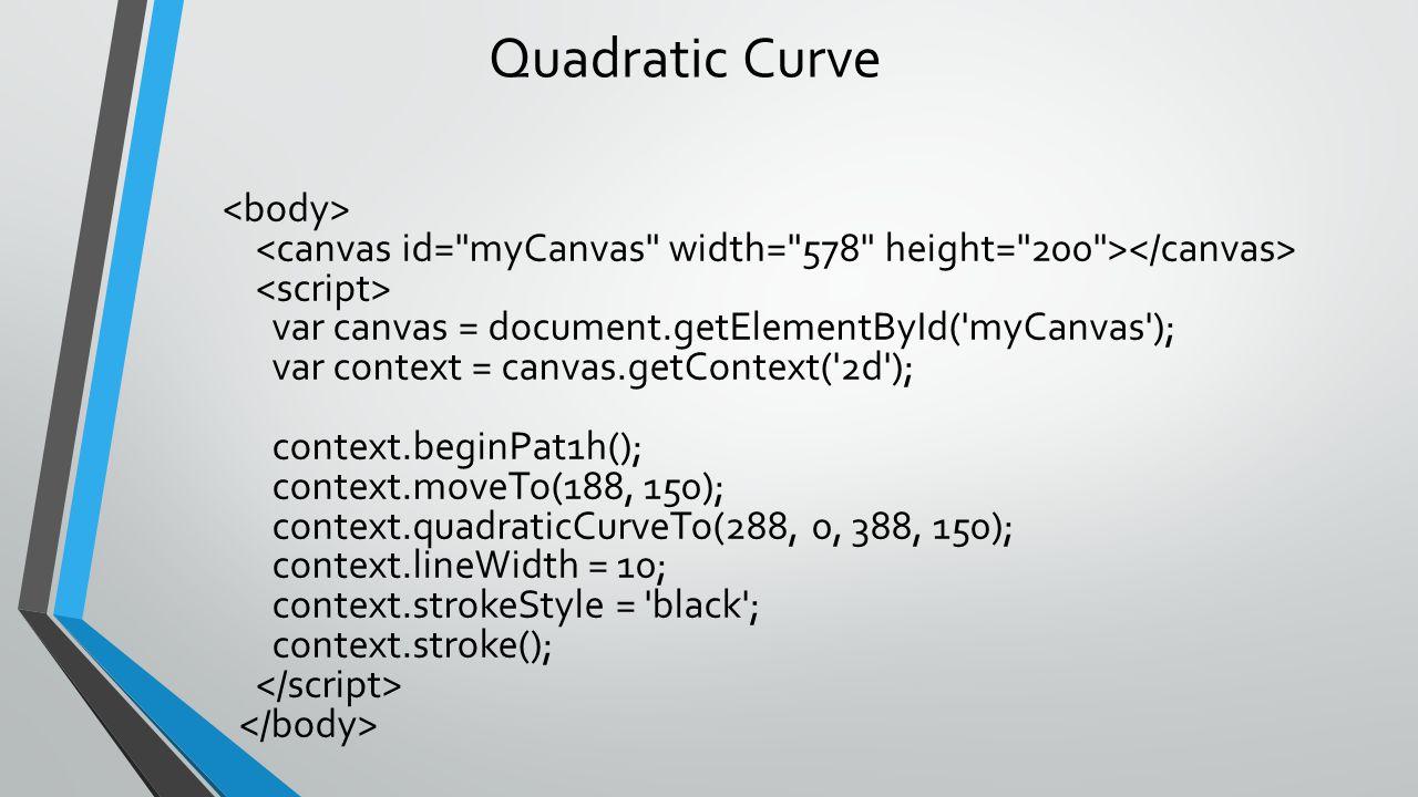 Quadratic Curve var canvas = document.getElementById('myCanvas'); var context = canvas.getContext('2d'); context.beginPat1h(); context.moveTo(188, 150