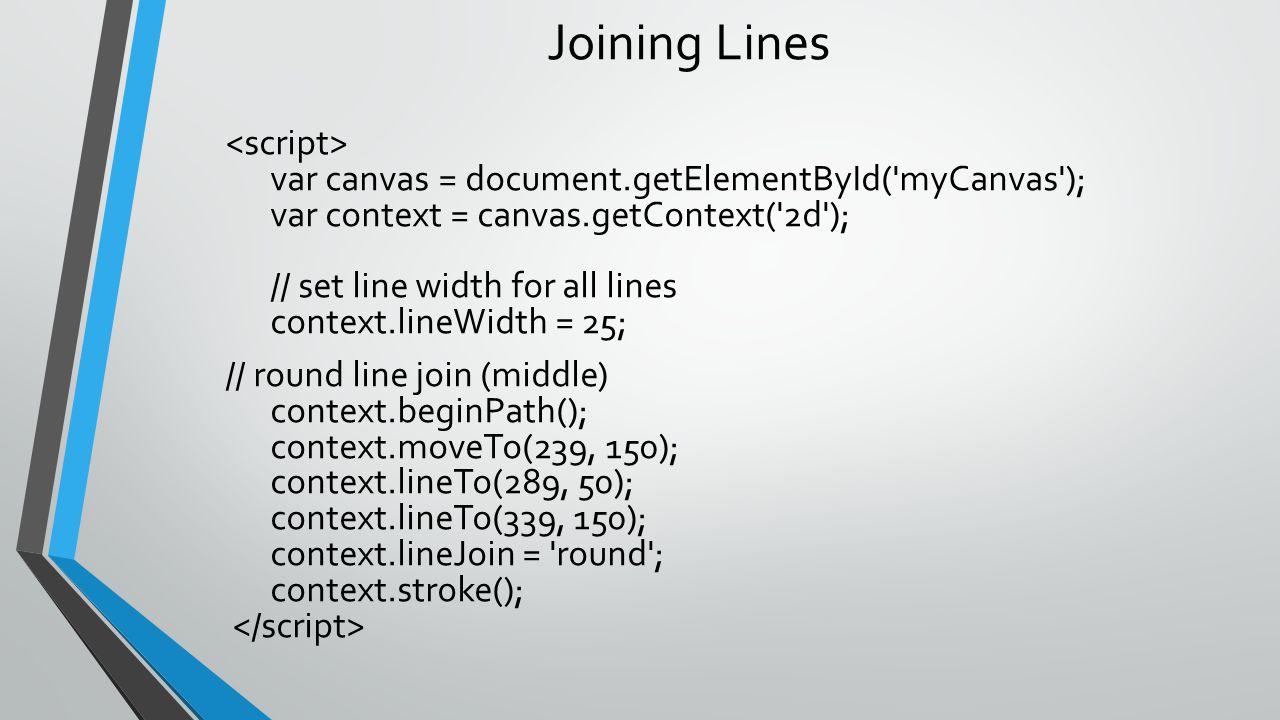 Joining Lines var canvas = document.getElementById('myCanvas'); var context = canvas.getContext('2d'); // set line width for all lines context.lineWid