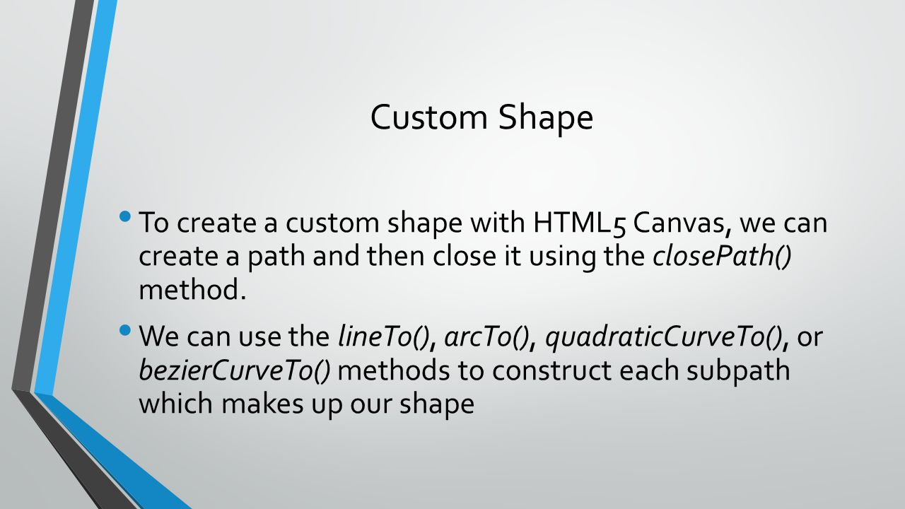 Custom Shape To create a custom shape with HTML5 Canvas, we can create a path and then close it using the closePath() method. We can use the lineTo(),