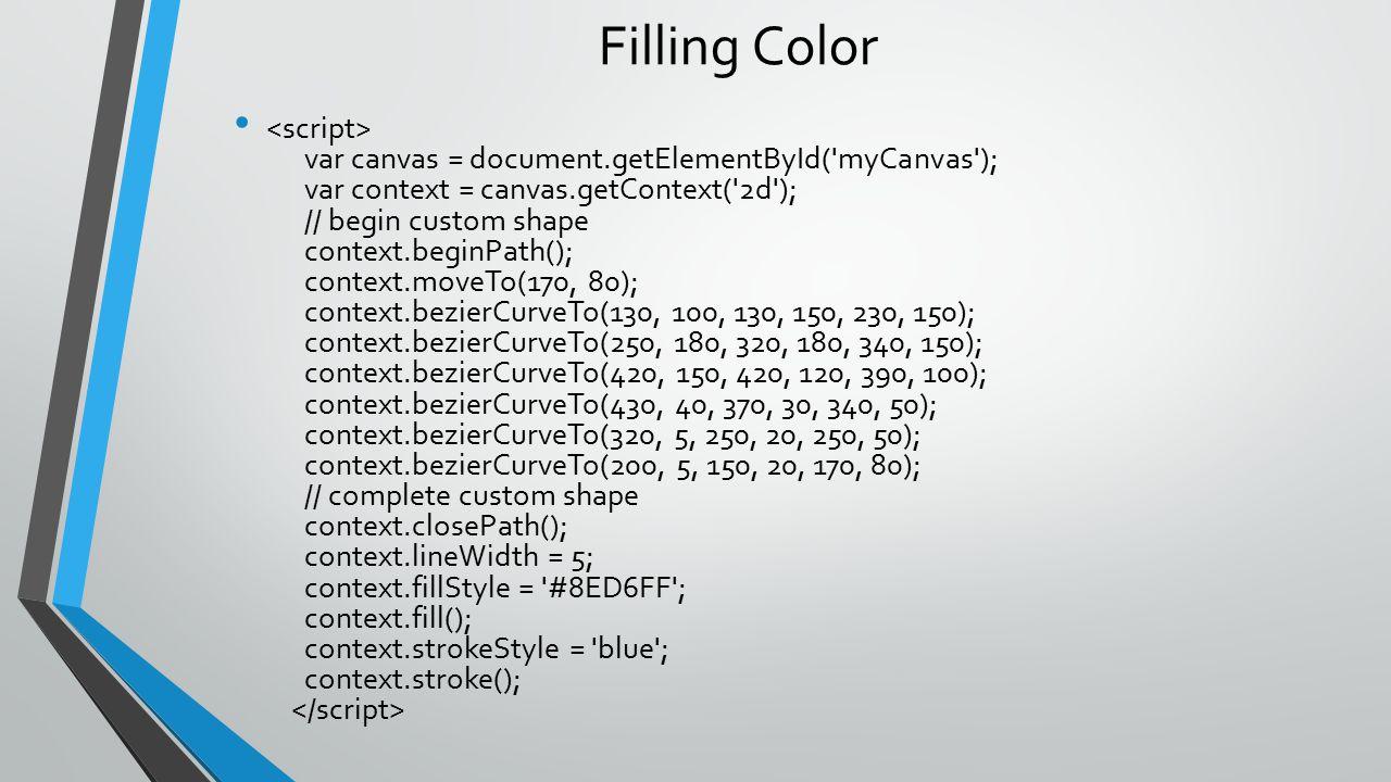 Filling Color var canvas = document.getElementById('myCanvas'); var context = canvas.getContext('2d'); // begin custom shape context.beginPath(); cont