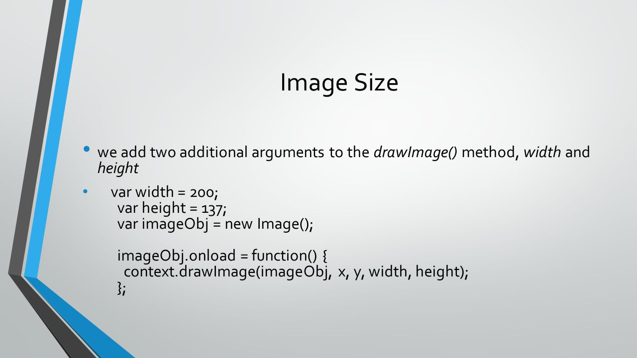 Image Size we add two additional arguments to the drawImage() method, width and height var width = 200; var height = 137; var imageObj = new Image();