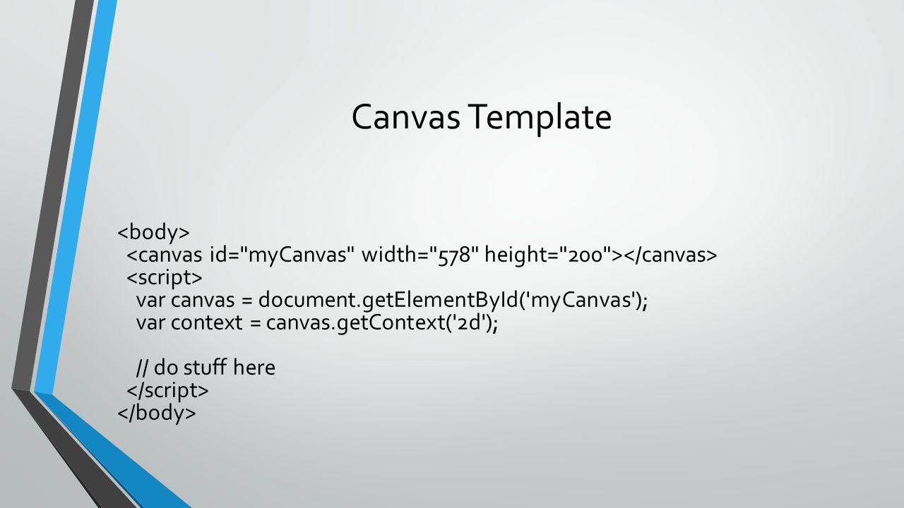 Canvas Template var canvas = document.getElementById('myCanvas'); var context = canvas.getContext('2d'); // do stuff here