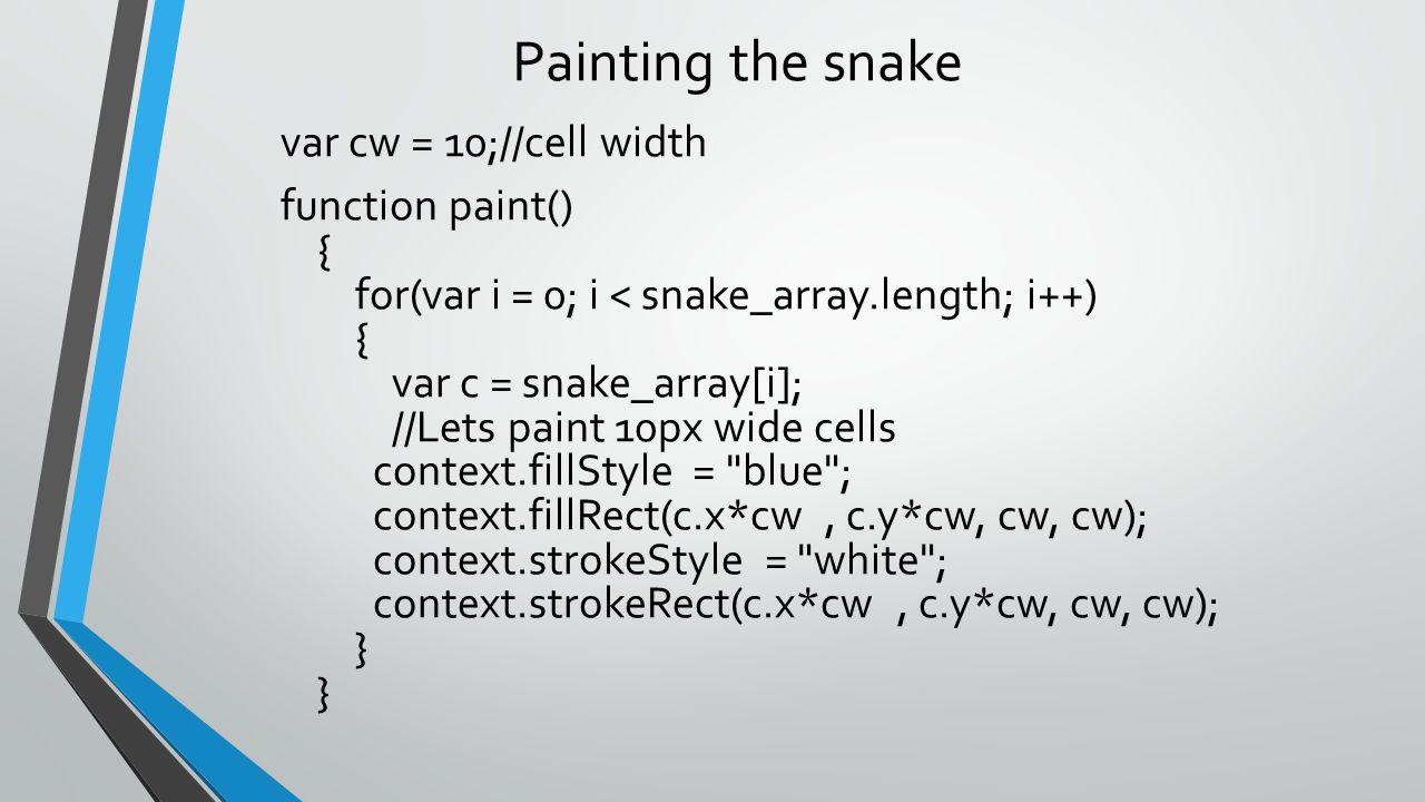 Painting the snake var cw = 10;//cell width function paint() { for(var i = 0; i < snake_array.length; i++) { var c = snake_array[i]; //Lets paint 10px