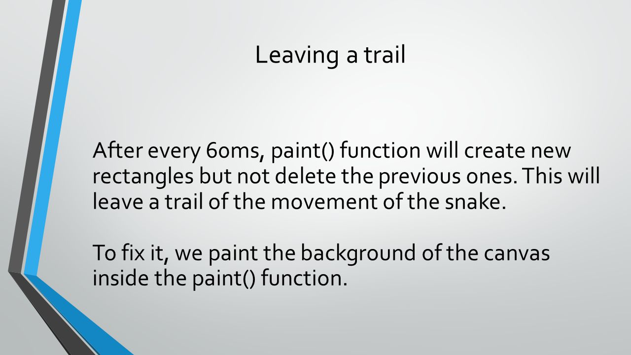 Leaving a trail After every 60ms, paint() function will create new rectangles but not delete the previous ones. This will leave a trail of the movemen