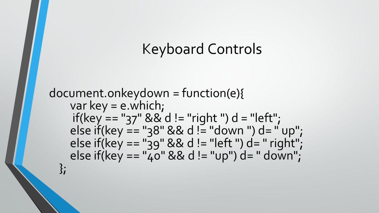 Keyboard Controls document.onkeydown = function(e){ var key = e.which; if(key ==