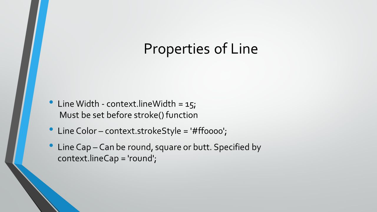 Properties of Line Line Width - context.lineWidth = 15; Must be set before stroke() function Line Color – context.strokeStyle = '#ff0000'; Line Cap –