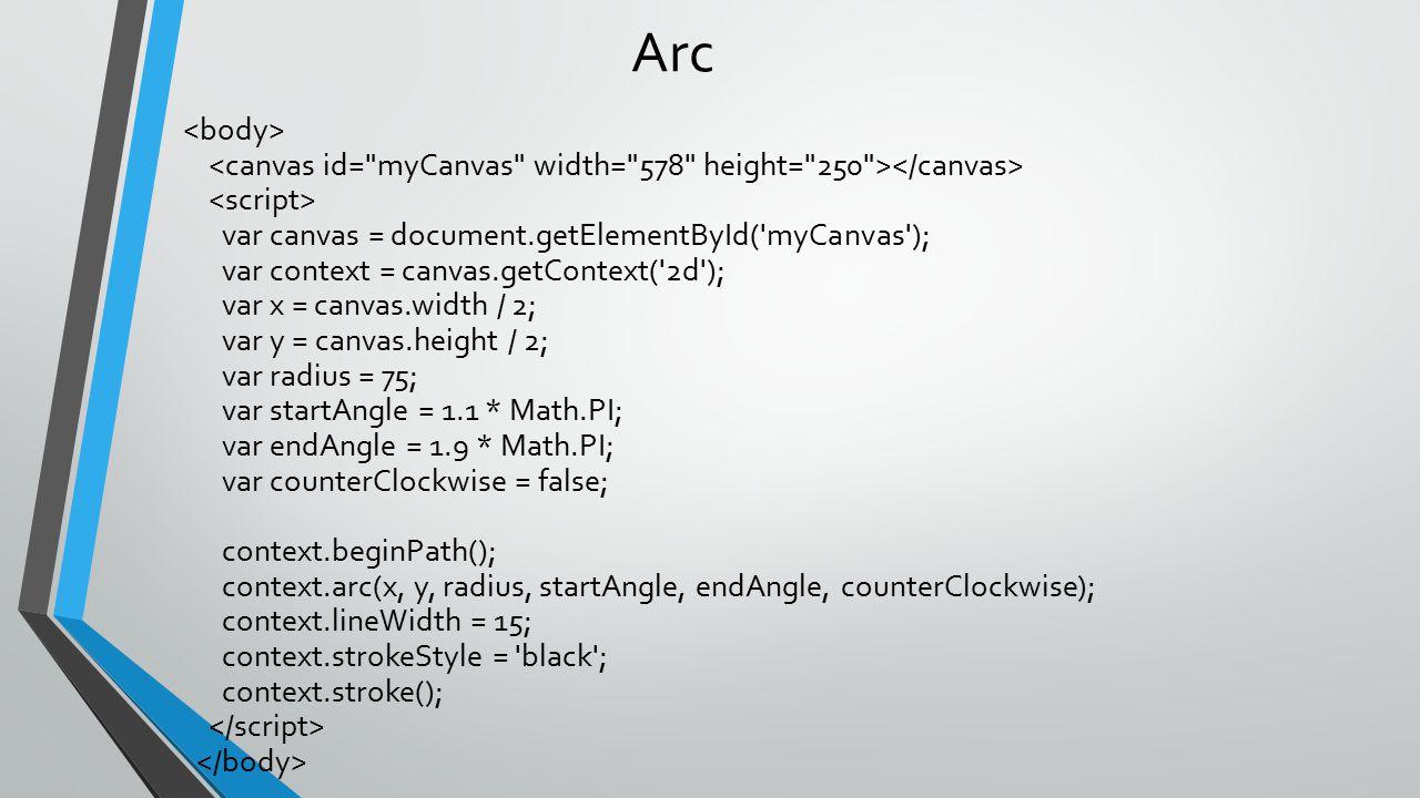 Arc var canvas = document.getElementById('myCanvas'); var context = canvas.getContext('2d'); var x = canvas.width / 2; var y = canvas.height / 2; var