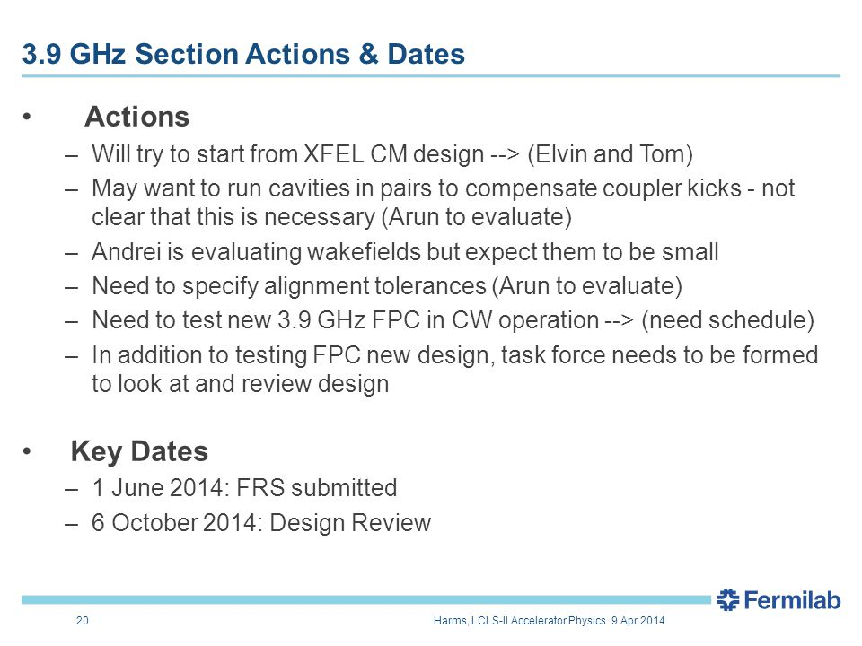 Actions –Will try to start from XFEL CM design --> (Elvin and Tom) –May want to run cavities in pairs to compensate coupler kicks - not clear that this is necessary (Arun to evaluate) –Andrei is evaluating wakefields but expect them to be small –Need to specify alignment tolerances (Arun to evaluate) –Need to test new 3.9 GHz FPC in CW operation --> (need schedule) –In addition to testing FPC new design, task force needs to be formed to look at and review design Key Dates –1 June 2014: FRS submitted –6 October 2014: Design Review 20 E.