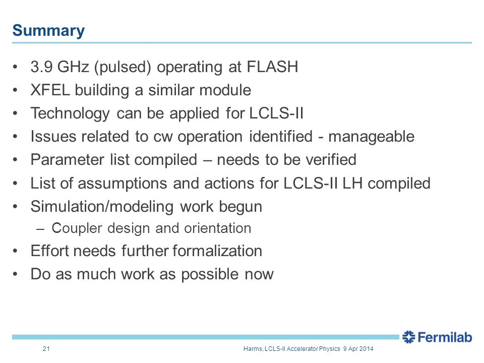 3.9 GHz (pulsed) operating at FLASH XFEL building a similar module Technology can be applied for LCLS-II Issues related to cw operation identified - manageable Parameter list compiled – needs to be verified List of assumptions and actions for LCLS-II LH compiled Simulation/modeling work begun –Coupler design and orientation Effort needs further formalization Do as much work as possible now Summary 21Harms, LCLS-II Accelerator Physics 9 Apr 2014