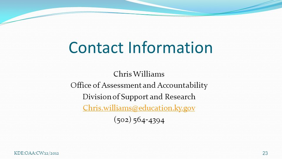 Contact Information Chris Williams Office of Assessment and Accountability Division of Support and Research Chris.williams@education.ky.gov (502) 564-