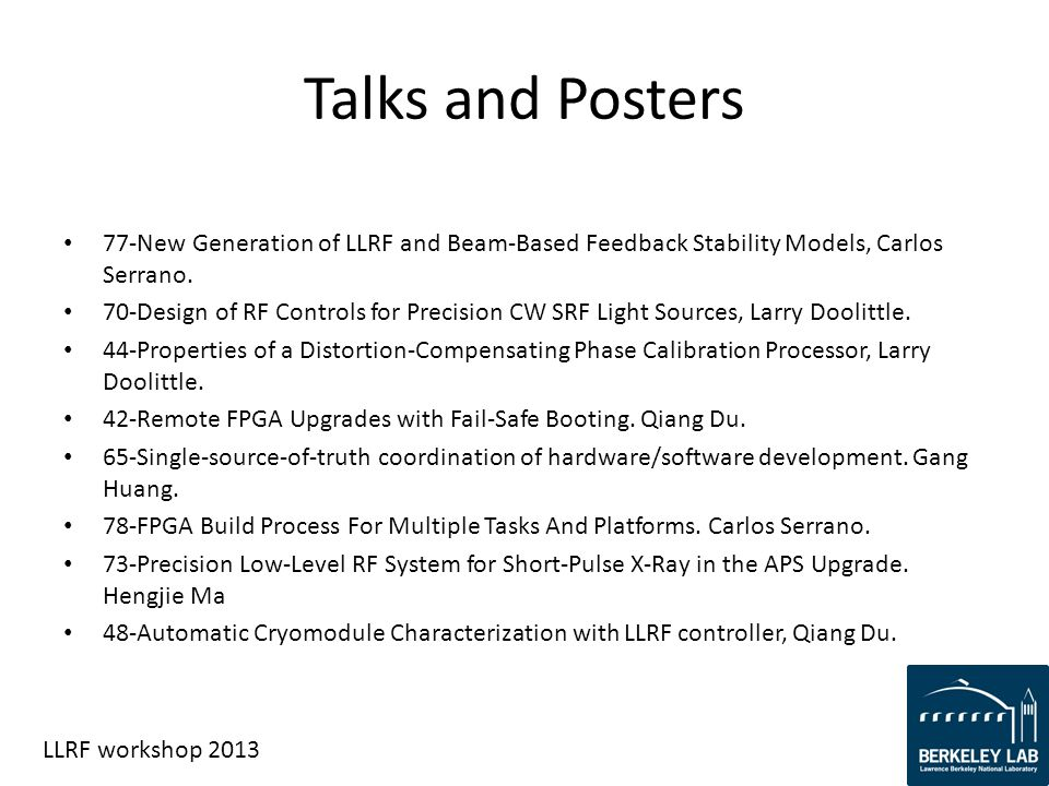 LLRF workshop 2013 Talks and Posters 77-New Generation of LLRF and Beam-Based Feedback Stability Models, Carlos Serrano. 70-Design of RF Controls for