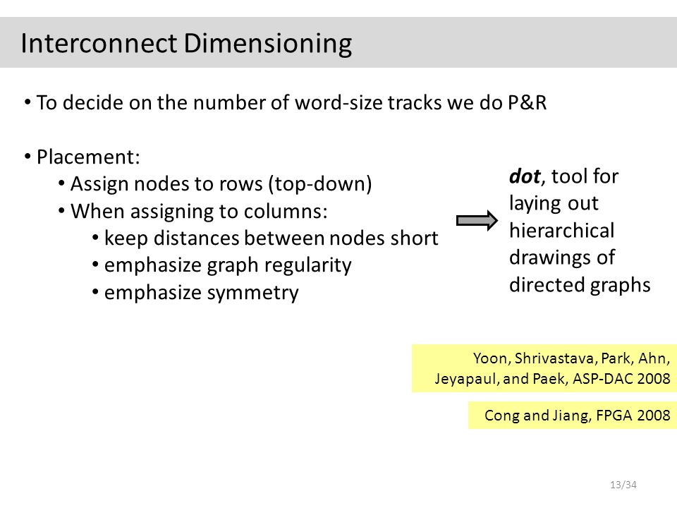 Interconnect Dimensioning To decide on the number of word-size tracks we do P&R Placement: Assign nodes to rows (top-down) When assigning to columns: keep distances between nodes short emphasize graph regularity emphasize symmetry dot, tool for laying out hierarchical drawings of directed graphs Yoon, Shrivastava, Park, Ahn, Jeyapaul, and Paek, ASP-DAC 2008 Cong and Jiang, FPGA 2008 13/34