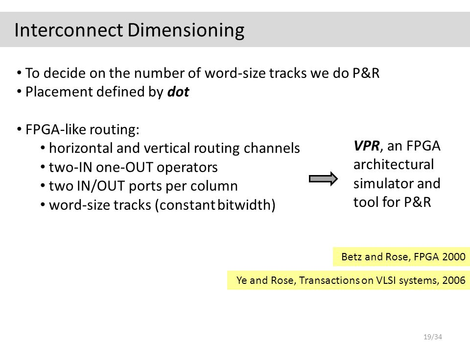Interconnect Dimensioning To decide on the number of word-size tracks we do P&R Placement defined by dot VPR, an FPGA architectural simulator and tool for P&R FPGA-like routing: horizontal and vertical routing channels two-IN one-OUT operators two IN/OUT ports per column word-size tracks (constant bitwidth) Betz and Rose, FPGA 2000 Ye and Rose, Transactions on VLSI systems, 2006 19/34
