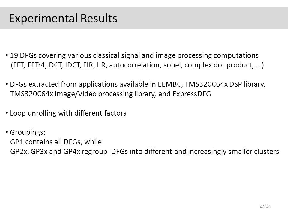 Experimental Results 19 DFGs covering various classical signal and image processing computations (FFT, FFTr4, DCT, IDCT, FIR, IIR, autocorrelation, sobel, complex dot product, …) DFGs extracted from applications available in EEMBC, TMS320C64x DSP library, TMS320C64x Image/Video processing library, and ExpressDFG Loop unrolling with different factors Groupings: GP1 contains all DFGs, while GP2x, GP3x and GP4x regroup DFGs into different and increasingly smaller clusters 27/34