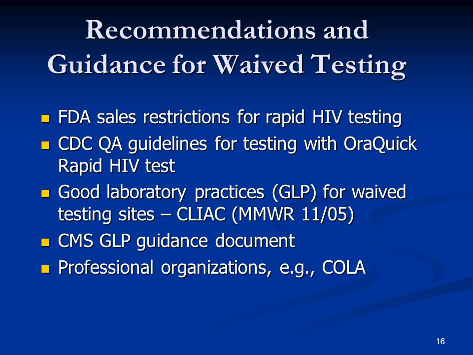 16 Recommendations and Guidance for Waived Testing FDA sales restrictions for rapid HIV testing FDA sales restrictions for rapid HIV testing CDC QA guidelines for testing with OraQuick Rapid HIV test CDC QA guidelines for testing with OraQuick Rapid HIV test Good laboratory practices (GLP) for waived testing sites – CLIAC (MMWR 11/05) Good laboratory practices (GLP) for waived testing sites – CLIAC (MMWR 11/05) CMS GLP guidance document CMS GLP guidance document Professional organizations, e.g., COLA Professional organizations, e.g., COLA