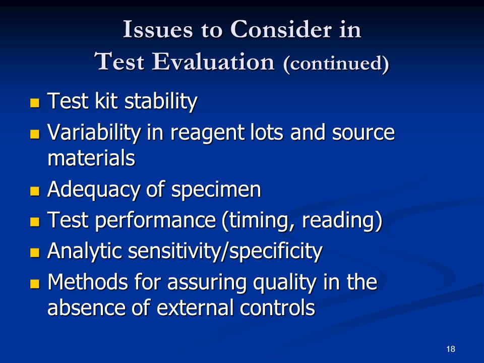 18 Issues to Consider in Test Evaluation (continued) Test kit stability Test kit stability Variability in reagent lots and source materials Variability in reagent lots and source materials Adequacy of specimen Adequacy of specimen Test performance (timing, reading) Test performance (timing, reading) Analytic sensitivity/specificity Analytic sensitivity/specificity Methods for assuring quality in the absence of external controls Methods for assuring quality in the absence of external controls