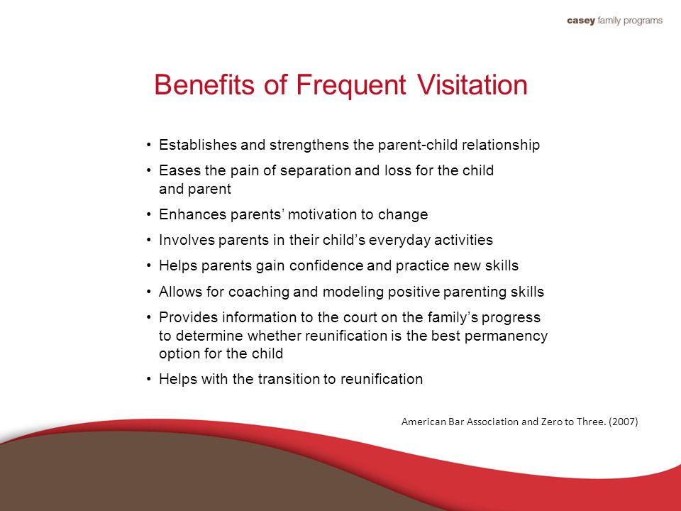 Benefits of Frequent Visitation Establishes and strengthens the parent-child relationship Eases the pain of separation and loss for the child and parent Enhances parents' motivation to change Involves parents in their child's everyday activities Helps parents gain confidence and practice new skills Allows for coaching and modeling positive parenting skills Provides information to the court on the family's progress to determine whether reunification is the best permanency option for the child Helps with the transition to reunification American Bar Association and Zero to Three.