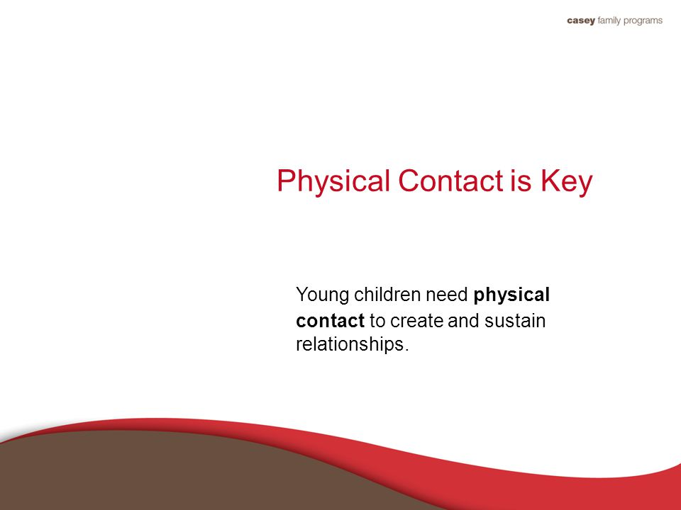 Physical Contact is Key Young children need physical contact to create and sustain relationships.