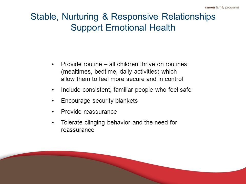 Stable, Nurturing & Responsive Relationships Support Emotional Health Provide routine – all children thrive on routines (mealtimes, bedtime, daily activities) which allow them to feel more secure and in control Include consistent, familiar people who feel safe Encourage security blankets Provide reassurance Tolerate clinging behavior and the need for reassurance