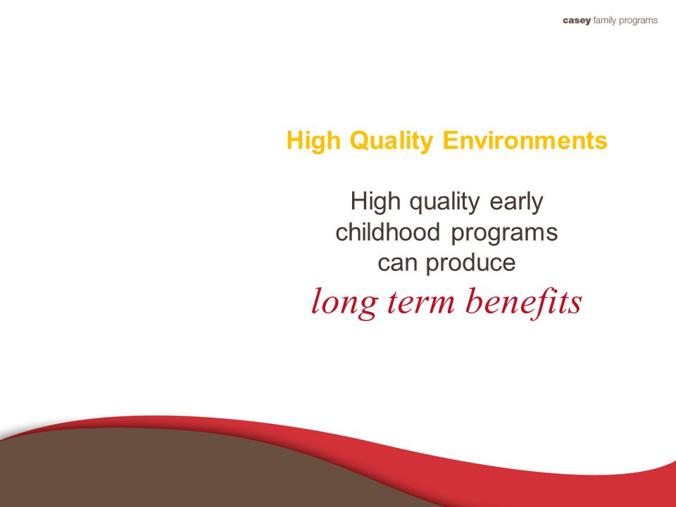 High Quality Environments High quality early childhood programs can produce long term benefits