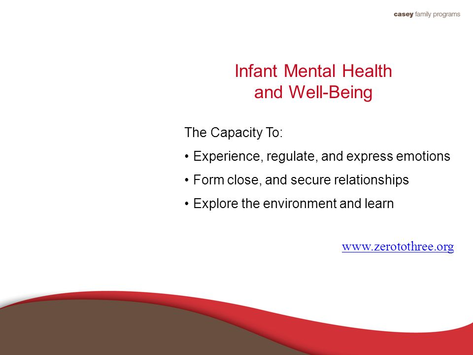 Infant Mental Health and Well-Being The Capacity To: Experience, regulate, and express emotions Form close, and secure relationships Explore the environment and learn www.zerotothree.org