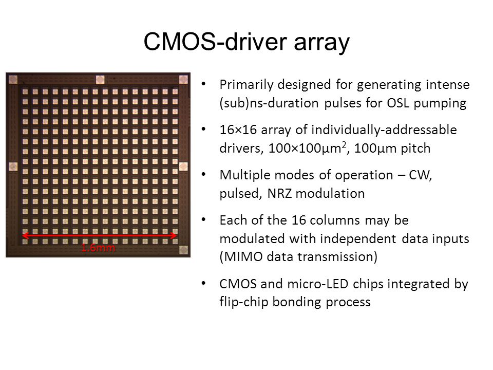 CMOS-driver array Primarily designed for generating intense (sub)ns-duration pulses for OSL pumping 16×16 array of individually-addressable drivers, 100×100µm 2, 100µm pitch Multiple modes of operation – CW, pulsed, NRZ modulation Each of the 16 columns may be modulated with independent data inputs (MIMO data transmission) CMOS and micro-LED chips integrated by flip-chip bonding process 1.6mm