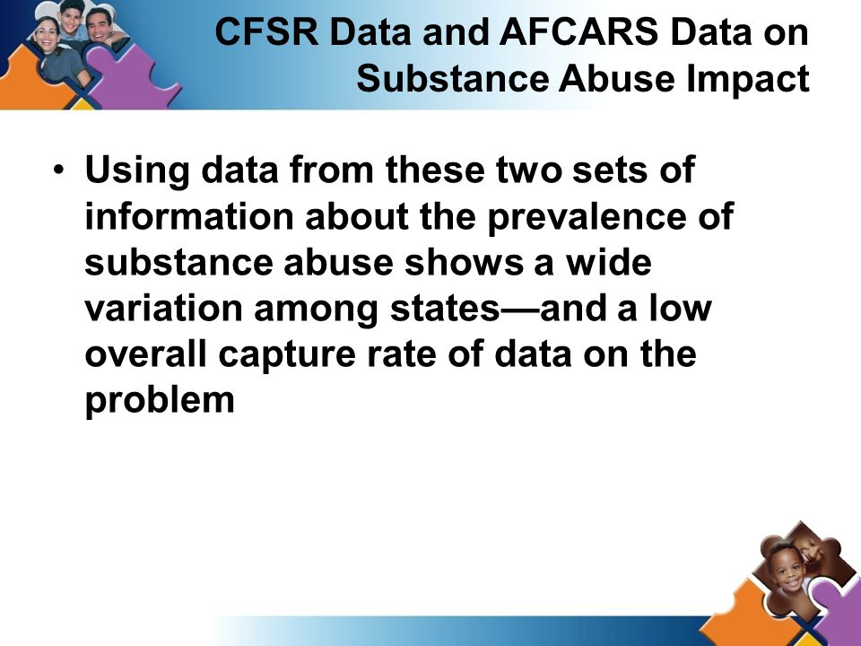 Using data from these two sets of information about the prevalence of substance abuse shows a wide variation among states—and a low overall capture rate of data on the problem CFSR Data and AFCARS Data on Substance Abuse Impact