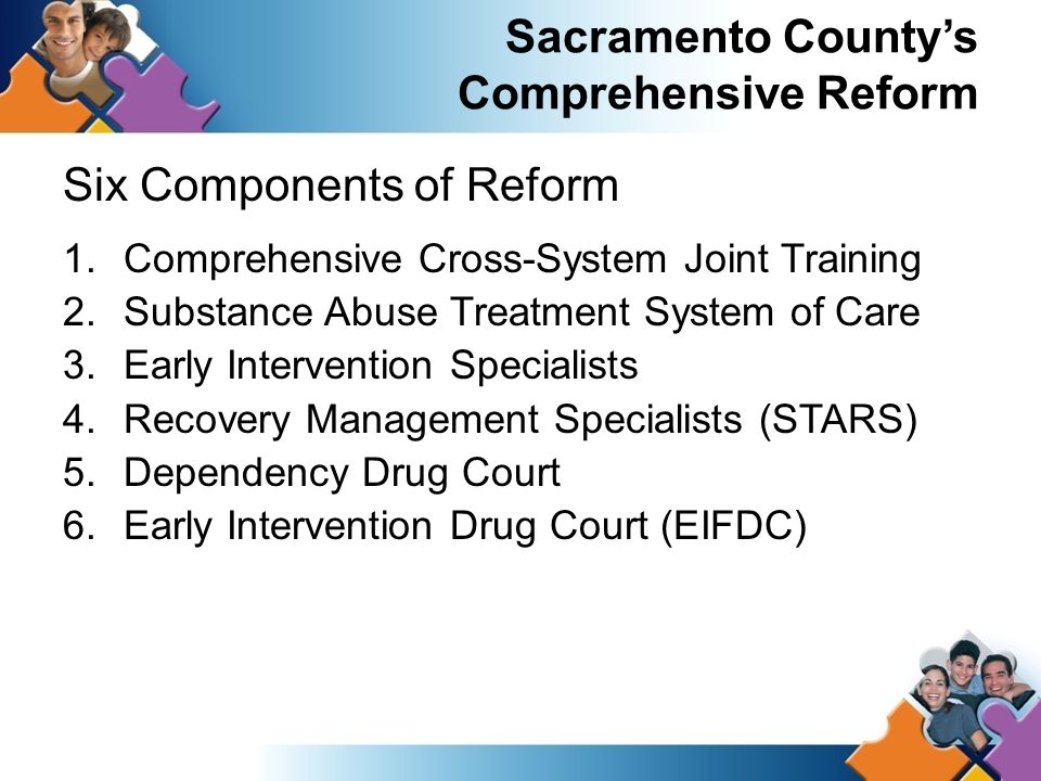 Sacramento County's Comprehensive Reform Six Components of Reform 1.Comprehensive Cross-System Joint Training 2.Substance Abuse Treatment System of Care 3.Early Intervention Specialists 4.Recovery Management Specialists (STARS) 5.Dependency Drug Court 6.Early Intervention Drug Court (EIFDC)