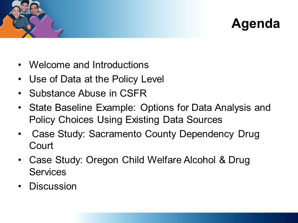 TEXT PAGE Agenda Welcome and Introductions Use of Data at the Policy Level Substance Abuse in CSFR State Baseline Example: Options for Data Analysis and Policy Choices Using Existing Data Sources Case Study: Sacramento County Dependency Drug Court Case Study: Oregon Child Welfare Alcohol & Drug Services Discussion